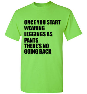 Once You Start Wearing Leggings as Pants There's No Going Back T-Shirt
