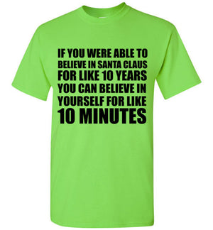 If You Were Able to Believe in Santa Claus For Like 10 Years You Can Believe in Yourself for Like 10 Minutes T-Shirt
