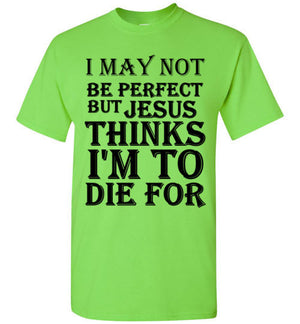 I May Not Be Perfect but Jesus Thinks i'm to Die For