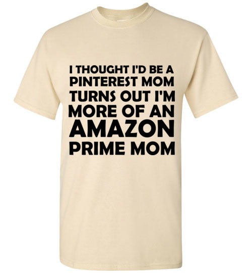 I Thought I'd Be a Pinterest Mom Turns Out I'm More of an Amazon Prime Mom T-Shirt