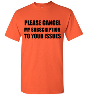 Please Cancel My Subscription to Your Issues T-Shirt