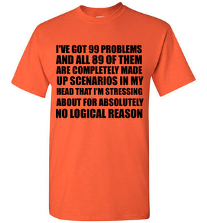I've Got 99 Problems and All 89 of Them are Completely Made Up Scenarios in my Head That I'm Stressing About for Absolutely No Logical Reason T-Shirt