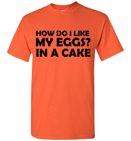 How Do I Like My Eggs In a Cake T-Shirt