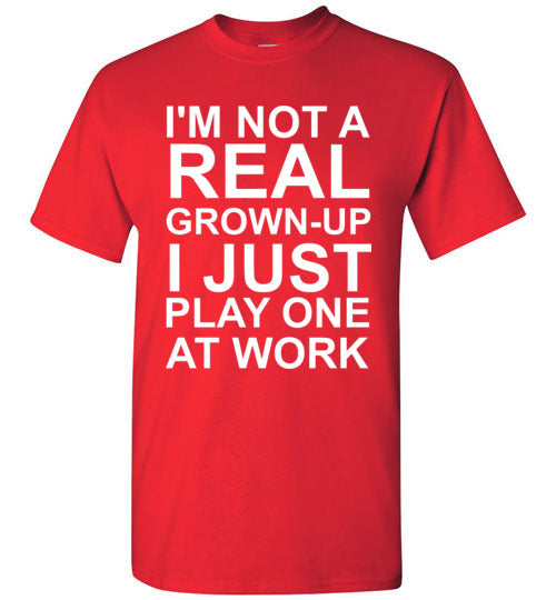 I'm Not a Real Grown-Up I Just Play One at Work T-Shirt