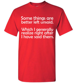 Some Things are Better Left Unsaid Which I Generally Realize Right After I Have Said Them T-Shirt