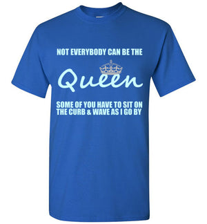 Not Everybody Can Be the Queen Some of You Have to Sit on the Curb and Waive as I Go By T-Shirt