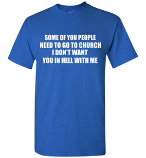 Some of You People Need to Go to Church I Don't Want You in Hell with Me T-Shirt