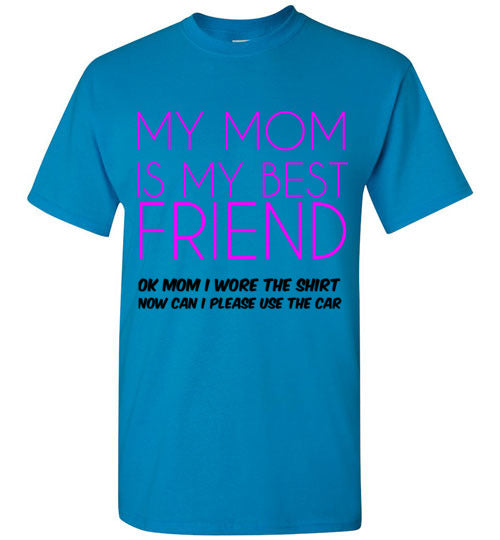 My Mom is My Best Friend Ok Mom I Wore the Shirt Now Can I Please Use the Car T-Shirt