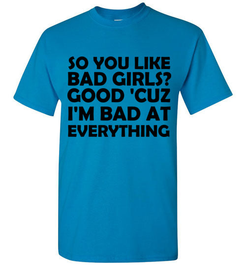 So You Like Bad Girls? Good 'Cuz I'm Bad At Everything T-Shirt