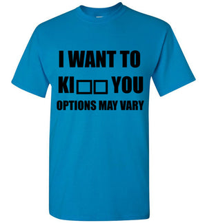 I Want to Ki** You Options May Vary T-Shirt