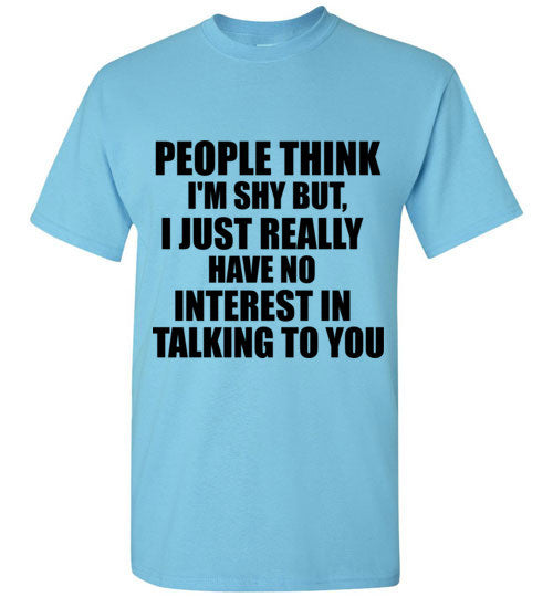 People Think I'm Shy But I Just Really Have No Interest In Talking To You T-Shirt