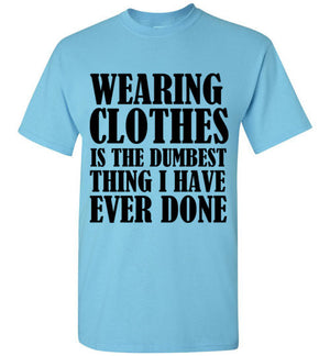 Wearing Clothes is the Dumbest Thing I Have Ever Done T-Shirt