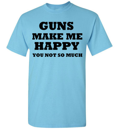Guns Make Me Happy You Not So Much
