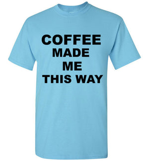 Coffee Made Me This Way T-Shirt