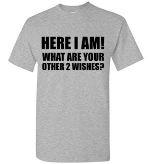 Here I Am! What Are Your Other Two Wishes? T-Shirt