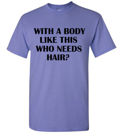 With a Body Like This Who Needs Hair? T-Shirt