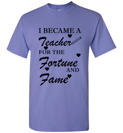 I Became a Teacher for the Fortune and Fame T-Shirt