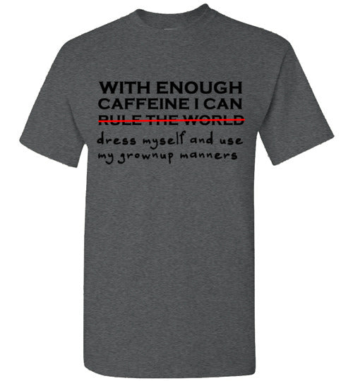 With Enough Caffeine I Can Rule the World or Dress Myself and Use My Grownup Manners T-Shirt