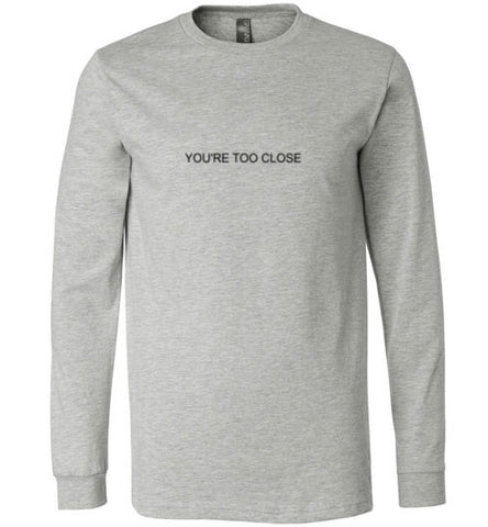 You're Too Close Grey Long Sleeve