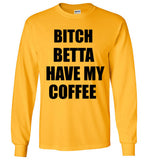 Bitch Betta Have My Coffee Long Sleeve