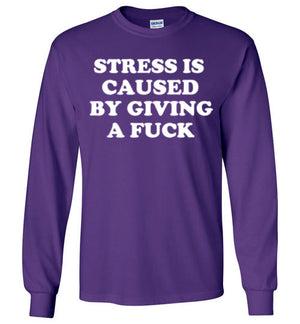 Stress is caused by Giving a Fuck Long Sleeve