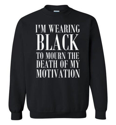 I'm Wearing Black to Mourn The Death of my Motivation Sweatshirt