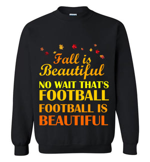 Fall is Beautiful No Wait That's Football Football is Beautiful Sweatshirt