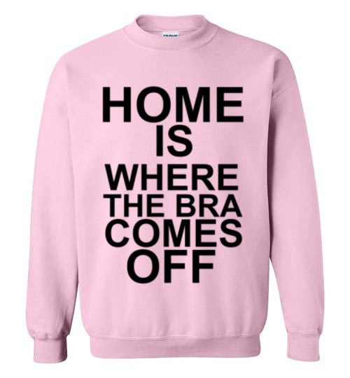 Home is Where the Bra Comes Off Sweatshirt
