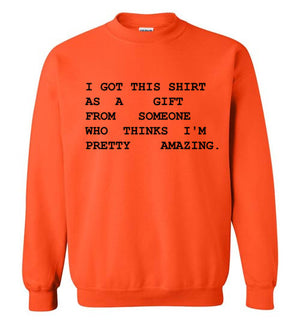 I Got This Shirt As a Gift From Someone Who Thinks I'm Pretty Amazing Sweatshirt