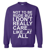 Not To Be Rude But I Don't Really Care...Like at All Sweatshirt