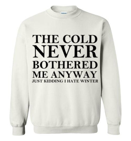 The Cold Never Bothered Me Anyway Just Kidding I Hate Winter Sweatshirt