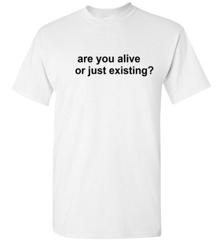 Are You Alive or Just Existing? T-Shirt