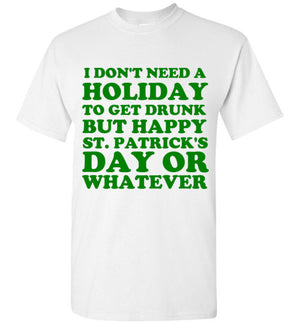 I Don't Need a Holiday To Get Drunk But Happy St. Patrick's Day or Whatever T-Shirt