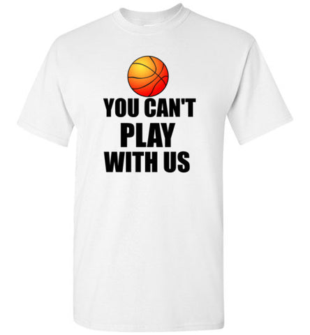You Can't Play With Us Basketball Shirt