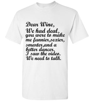 Dear Wine We Had a Deal You Were to Make me Funnier Sexier Smarter and a Better Dancer I Saw the Video We Need to Talk T-Shirt