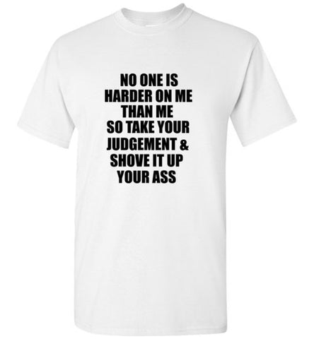 No One is Harder on Me Than Me So Take Your Judgement and Shove it Up Your Ass T-Shirt
