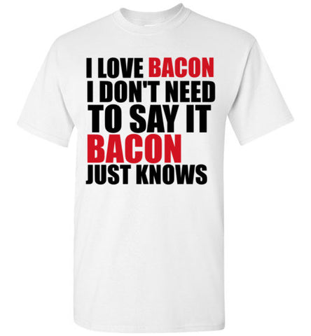 I Love Bacon I Don't Need To Say It Bacon Just Knows