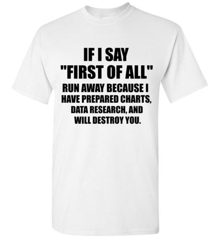 If I Say First of All Run Away Because I Have Prepeared Charts Data Research and Will Destroy You T-Shirt