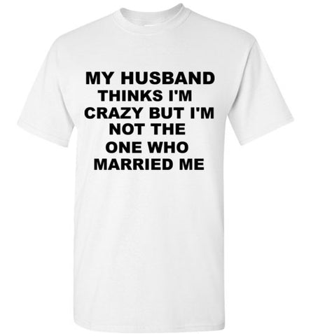 My Husband Thinks I'm Crazy But I'm Not The One Who Married Me T-Shirt