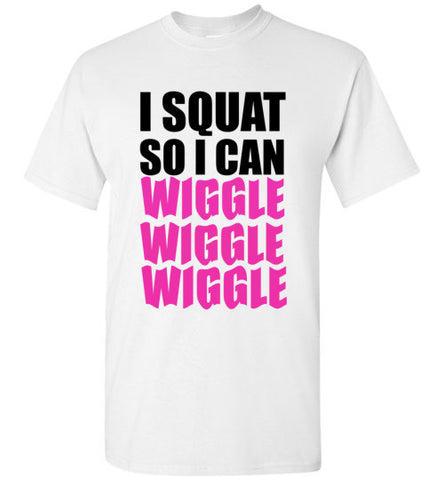 I Squat So I Can Wiggle Wiggle Wiggle