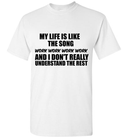 My Life is Like the Song Work And I Don't Really Understand the Rest T-Shirt