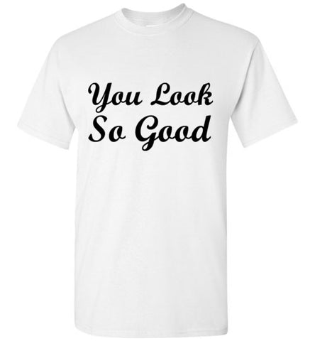 You Look So Good T-Shirt
