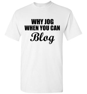 Why Jog When You Can Blog T-Shirt