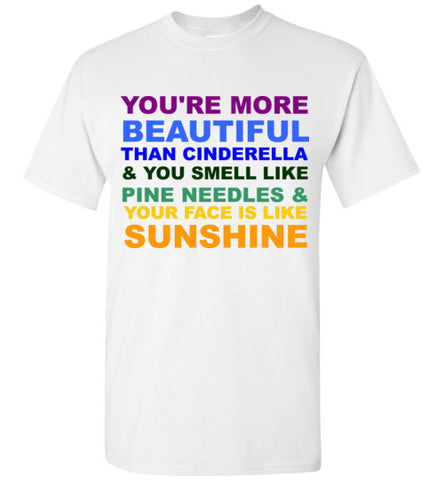 You're More Beautiful Than Cinderella and You Smell Like Pine Needles and Your Face is Like Sunshine T-Shirt