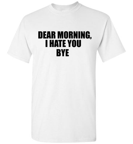 Dear Morning I Hate You Bye T-Shirt