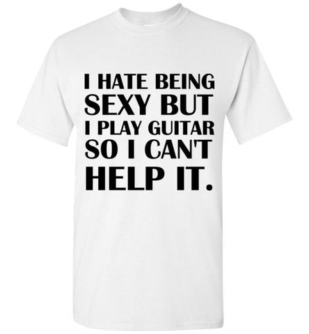 I Hate Being Sexy But I Play Guitar So I Can't Help It T-Shirt