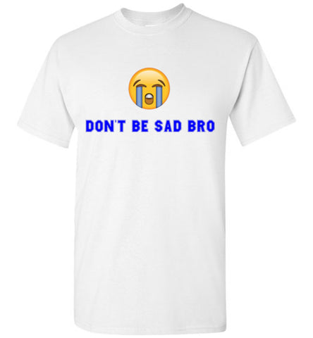 Don't Be So Sad Bro T-Shirt