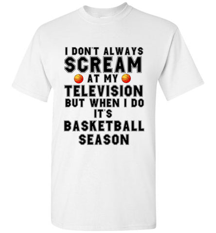 I Don't Always Scream at My Television But When I Do It's Basketball Season T-Shirt