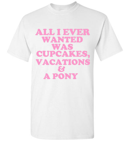 All I Ever Wanted Was Cupcakes Vacations and a Pony T-Shirt