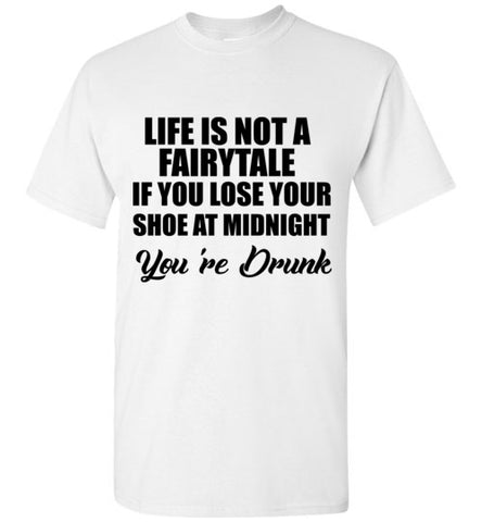 Life is not a Fairytale if you Lose Your Shoe at Midnight You're Drunk T-Shirt